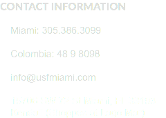 CONTACT INFORMATION Miami: 305.386.3099 Colombia: 48 9 8098 info@usfmiami.com 15706 SW 72 St Miami, FL 33193 Kendall (Shoppes at Lago Mar)